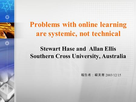 Problems with online learning are systemic, not technical Stewart Hase and Allan Ellis Southern Cross University, Australia 報告者:楊美菁 2003/12/15.