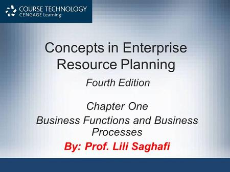 Concepts in Enterprise Resource Planning Fourth Edition Chapter One Business Functions and Business Processes By: Prof. Lili Saghafi.