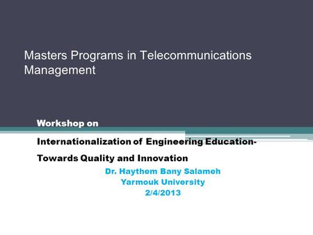 Masters Programs in Telecommunications Management Workshop on Internationalization of Engineering Education- Towards Quality and Innovation Dr. Haythem.
