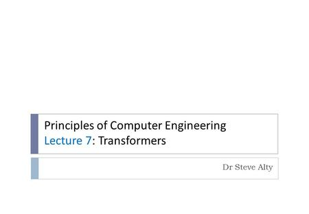 Principles of Computer Engineering Lecture 7: Transformers Dr Steve Alty.
