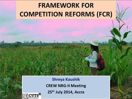 FRAMEWORK FOR COMPETITION REFORMS (FCR) Shreya Kaushik CREW NRG-II Meeting 25 th July 2014, Accra.