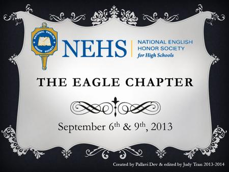 THE EAGLE CHAPTER September 6 th & 9 th, 2013 Created by Pallavi Dev & edited by Judy Tran 2013-2014.