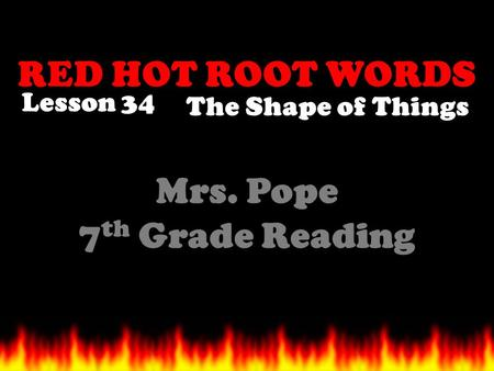 RED HOT ROOT WORDS Lesson 34 Mrs. Pope 7 th Grade Reading The Shape of Things.