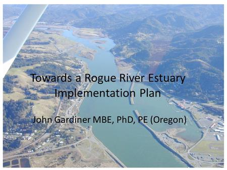 Towards a Rogue River Estuary Implementation Plan John Gardiner MBE, PhD, PE (Oregon)