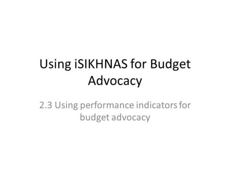 Using iSIKHNAS for Budget Advocacy 2.3 Using performance indicators for budget advocacy.