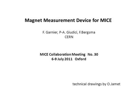 Magnet Measurement Device for MICE F. Garnier, P-A. Giudici, F.Bergsma CERN MICE Collaboration Meeting No. 30 6-9 July 2011 Oxford technical drawings by.