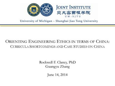 O RIENTING E NGINEERING E THICS IN TERMS OF C HINA : C URRICULA S HORTCOMINGS AND C ASE S TUDIES ON C HINA Rockwell F. Clancy, PhD Guangyu Zhang June 14,