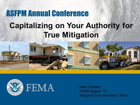 ASFPM Annual Conference Capitalizing on Your Authority for True Mitigation Mark Eberlein FEMA Region 10 Regional Environmental Officer.
