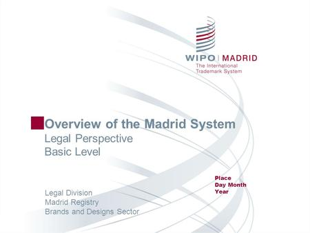 Overview of the Madrid System Legal Perspective Basic Level Place Day Month Year Legal Division Madrid Registry Brands and Designs Sector.