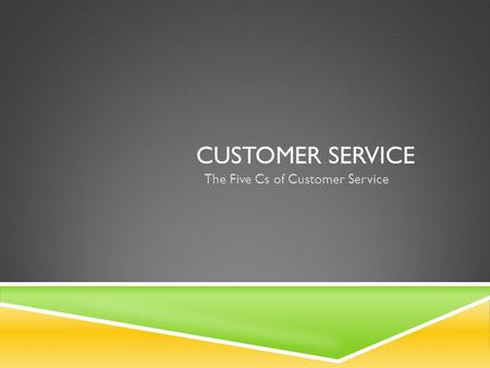 CUSTOMER SERVICE The Five Cs of Customer Service.
