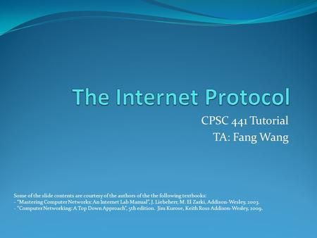 "CPSC 441 Tutorial TA: Fang Wang Some of the slide contents are courtesy of the authors of the the following textbooks: - ""Mastering Computer Networks:"