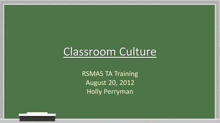 Classroom Culture RSMAS TA Training August 20, 2012 Holly Perryman.