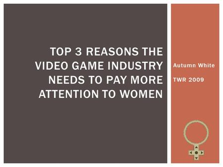 Autumn White TWR 2009 TOP 3 REASONS THE VIDEO GAME INDUSTRY NEEDS TO PAY MORE ATTENTION TO WOMEN.