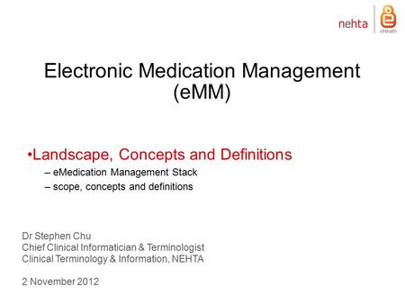 Electronic Medication Management (eMM) Dr Stephen Chu Chief Clinical Informatician & Terminologist Clinical Terminology & Information, NEHTA 2 November.