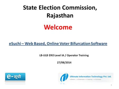 State Election Commission, Rajasthan 1 Welcome eSuchi – Web Based, Online Voter Bifurcation Software LB-ULB ERO Level IA / Operator Training 27/08/2014.