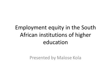 Employment equity in the South African institutions of higher education Presented by Malose Kola.