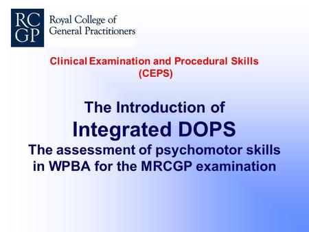 Clinical Examination and Procedural Skills (CEPS) The Introduction of Integrated DOPS The assessment of psychomotor skills in WPBA for the MRCGP examination.