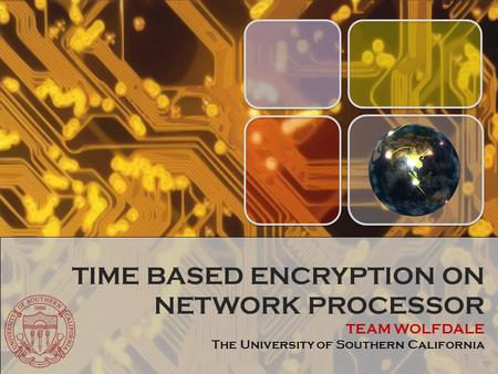 TIME BASED ENCRYPTION ON NETWORK PROCESSOR TEAM WOLFDALE The University of Southern California 1.