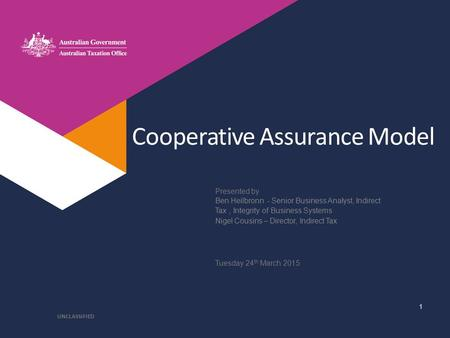 Presented by Cooperative Assurance Model Ben Heilbronn - Senior Business Analyst, Indirect Tax, Integrity of Business Systems Nigel Cousins – Director,