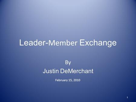 Leader- Member Exchange By Justin DeMerchant February 15, 2010 1.