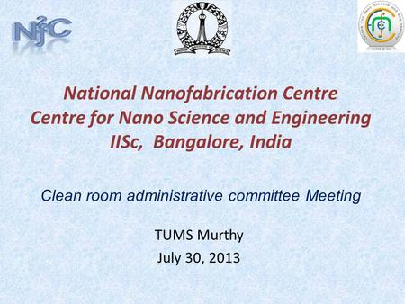 National Nanofabrication Centre Centre for Nano Science and Engineering IISc, Bangalore, India TUMS Murthy July 30, 2013 Clean room administrative committee.