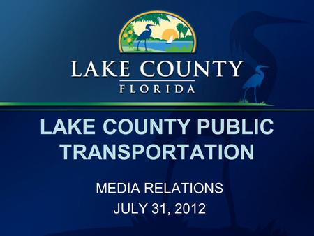LAKE COUNTY PUBLIC TRANSPORTATION MEDIA RELATIONS JULY 31, 2012.