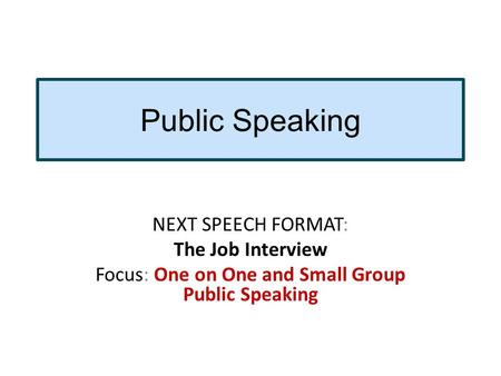 Public Speaking NEXT SPEECH FORMAT: The Job Interview Focus: One on One and Small Group Public Speaking.