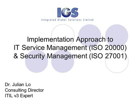 Implementation Approach to IT Service Management (ISO 20000) & Security Management (ISO 27001) Dr. Julian Lo Consulting Director ITIL v3 Expert.
