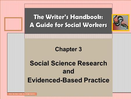 The Writer's Handbook: A Guide for Social Workers Chapter 3 Social Science Research and Evidenced-Based Practice ©2014 The Writer's Toolkit, Inc. All Rights.