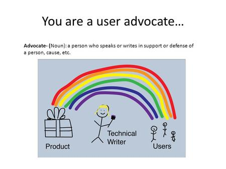 You are a user advocate… Advocate- (Noun): a person who speaks or writes in support or defense of a person, cause, etc.