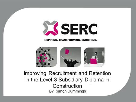 Improving Recruitment and Retention in the Level 3 Subsidiary Diploma in Construction By :Simon Cummings.