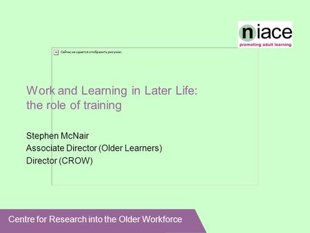Centre for Research into the Older Workforce Work and Learning in Later Life: the role of training Stephen McNair Associate Director (Older Learners) Director.