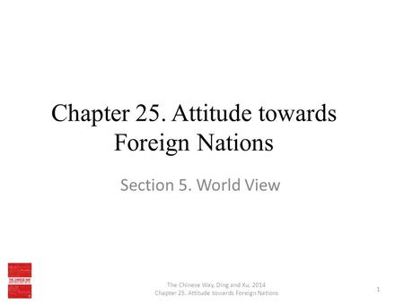 Chapter 25. Attitude towards Foreign Nations Section 5. World View The Chinese Way, Ding and Xu, 2014 Chapter 25. Attitude towards Foreign Nations 1.
