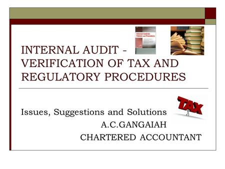 INTERNAL AUDIT - VERIFICATION OF TAX AND REGULATORY PROCEDURES Issues, Suggestions and Solutions A.C.GANGAIAH CHARTERED ACCOUNTANT.