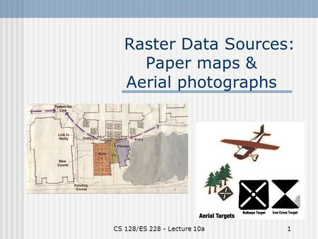 CS 128/ES 228 - Lecture 10a1 Raster Data Sources: Paper maps & Aerial photographs.