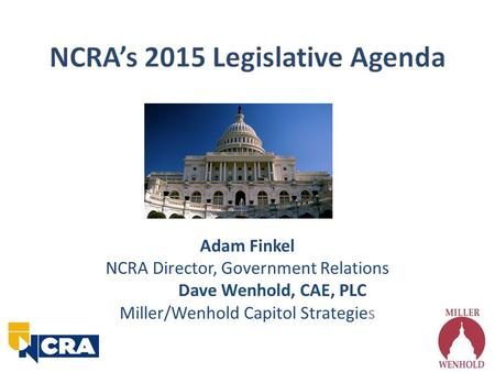 Adam Finkel NCRA Director, Government Relations Dave Wenhold, CAE, PLC Miller/Wenhold Capitol Strategies.