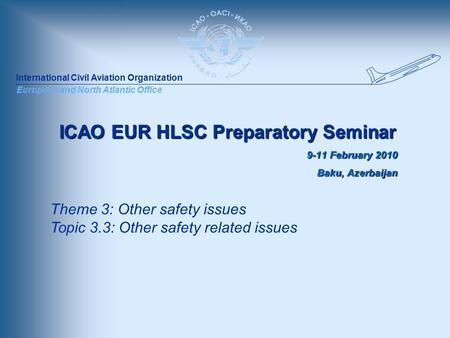 International Civil Aviation Organization European and North Atlantic Office ICAO EUR HLSC Preparatory Seminar 9-11 February 2010 Baku, Azerbaijan Theme.