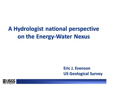 A Hydrologist national perspective on the Energy-Water Nexus Eric J. Evenson US Geological Survey.