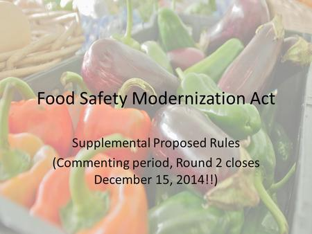 Food Safety Modernization Act Supplemental Proposed Rules (Commenting period, Round 2 closes December 15, 2014!!)