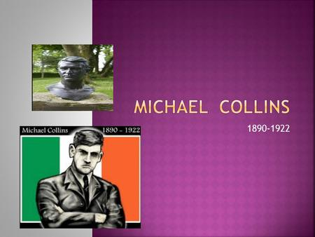 1890-1922.  Michael was born in Sams Cross,near Clonakilty, County Cork.  His date of birth is unsure because most people believed it was the 16 th.