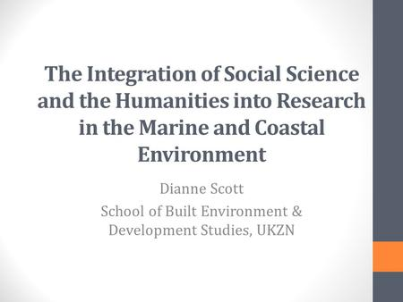 The Integration of Social Science and the Humanities into Research in the Marine and Coastal Environment Dianne Scott School of Built Environment & Development.