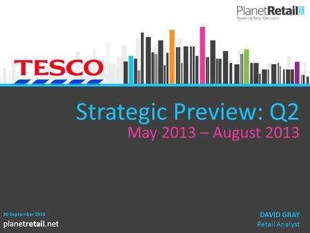 1 planetretail.net Strategic Preview: Q2 May 2013 – August 2013 30 September 2013 DAVID GRAY Retail Analyst.