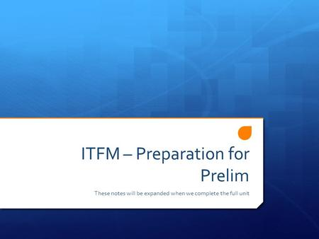 ITFM – Preparation for Prelim These notes will be expanded when we complete the full unit.