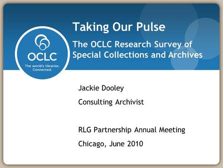 Taking Our Pulse The OCLC Research Survey of Special Collections and Archives Jackie Dooley Consulting Archivist RLG Partnership Annual Meeting Chicago,