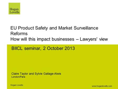 Www.hoganlovells.com Hogan Lovells EU Product Safety and Market Surveillance Reforms How will this impact businesses – Lawyers' view BIICL seminar, 2 October.