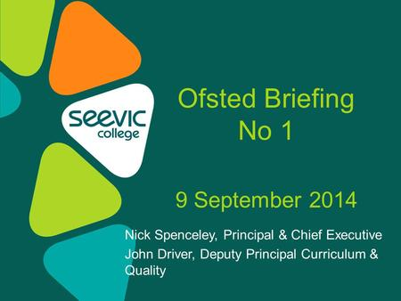 Nick Spenceley, Principal & Chief Executive John Driver, Deputy Principal Curriculum & Quality Ofsted Briefing No 1 9 September 2014.