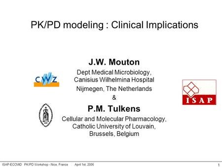 April 1st, 2006ISAP-ECCMID PK/PD Workshop - Nice, France 1 PK/PD modeling : Clinical Implications J.W. Mouton Dept Medical Microbiology, Canisius Wilhelmina.