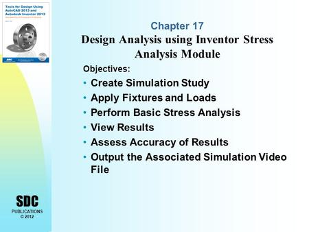 SDC PUBLICATIONS © 2012 Chapter 17 Design Analysis using Inventor Stress Analysis Module Objectives: Create Simulation Study Apply Fixtures and Loads Perform.