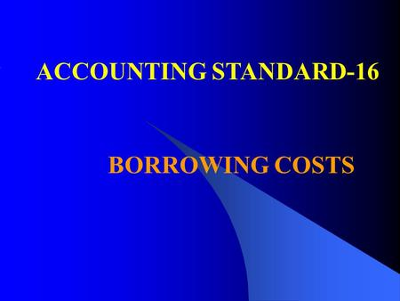 ACCOUNTING STANDARD-16 BORROWING COSTS. OBJECTIVE & SCOPE OBJECTIVE & SCOPE To prescribe the accounting treatment for borrowing costs Does not deal with.