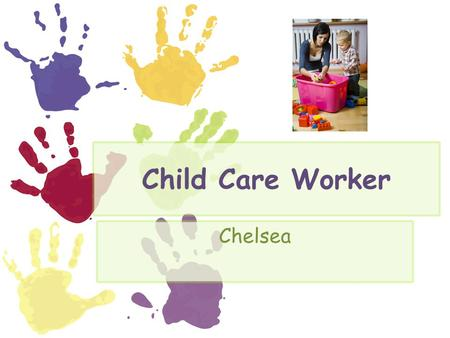 Child Care Worker Chelsea. Nature of Child Care A child care worker is a person who takes care and looks after children when the parents are away. A child.